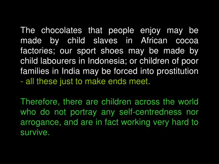 The chocolates that people enjoy may be made by child slaves in African cocoa factories; our sport shoes may be made by child labourers in Indonesia; or children of poor families in India may be forced into prostitution