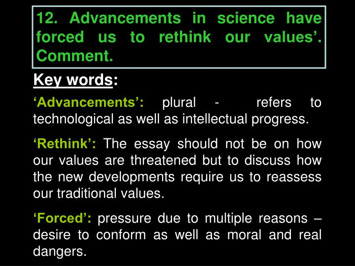 12. Advancements in science have forced us to rethink our values'. Comment.