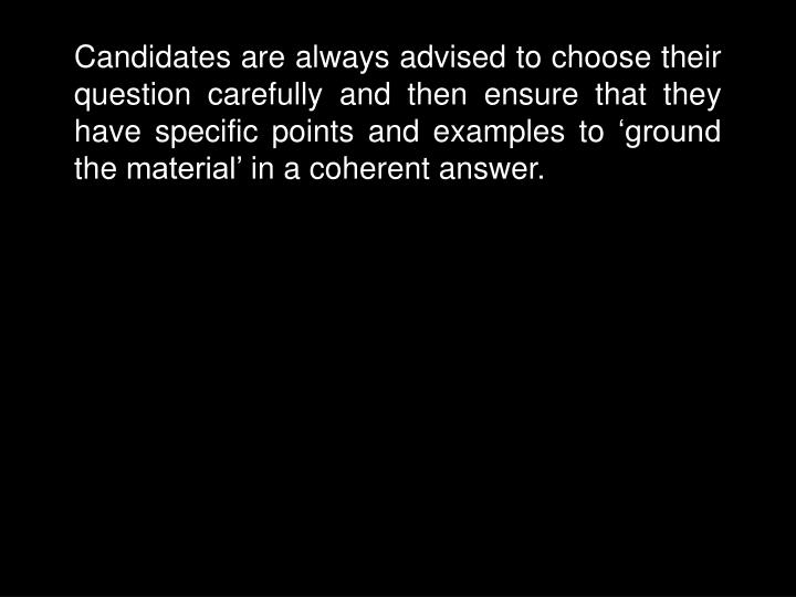 Candidates are always advised to choose their question carefully and then ensure that they have specific points and examples to 'ground the material' in a coherent answer.