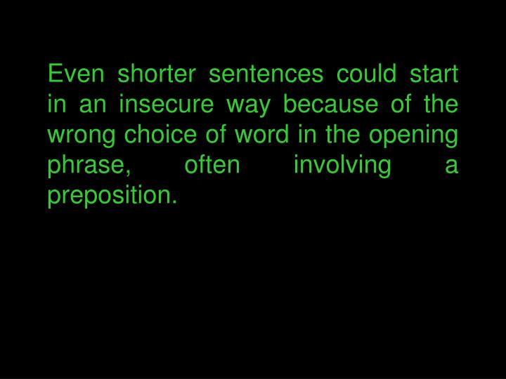 Even shorter sentences could start in an insecure way because of the wrong choice of word in the opening phrase, often involving a preposition.