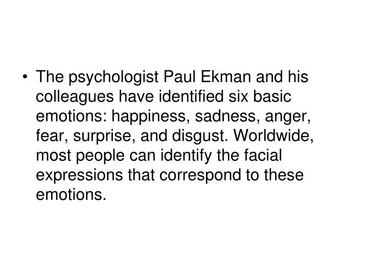 The psychologist Paul Ekman and his colleagues have identified six basic emotions: happiness, sadness, anger, fear, surprise, and disgust. Worldwide, most people can identify the facial expressions that correspond to these emotions.