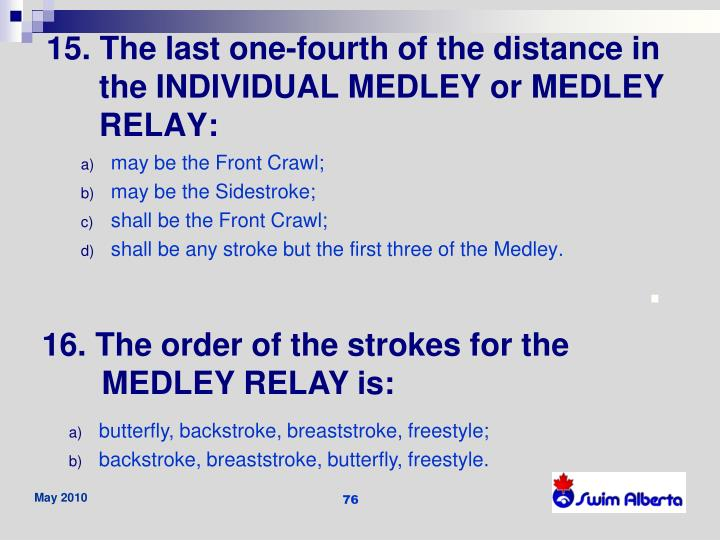 15. The last one-fourth of the distance in the INDIVIDUAL MEDLEY or MEDLEY RELAY: