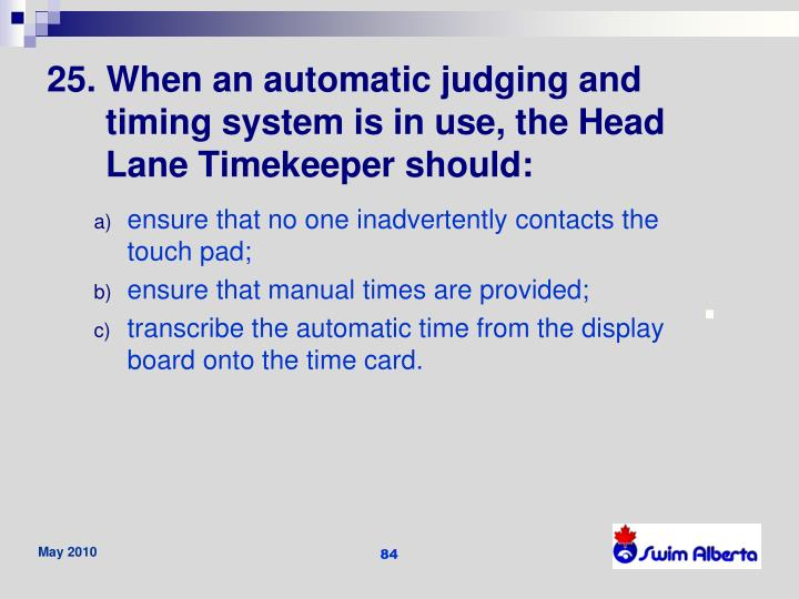 25. When an automatic judging and timing system is in use, the Head Lane Timekeeper should: