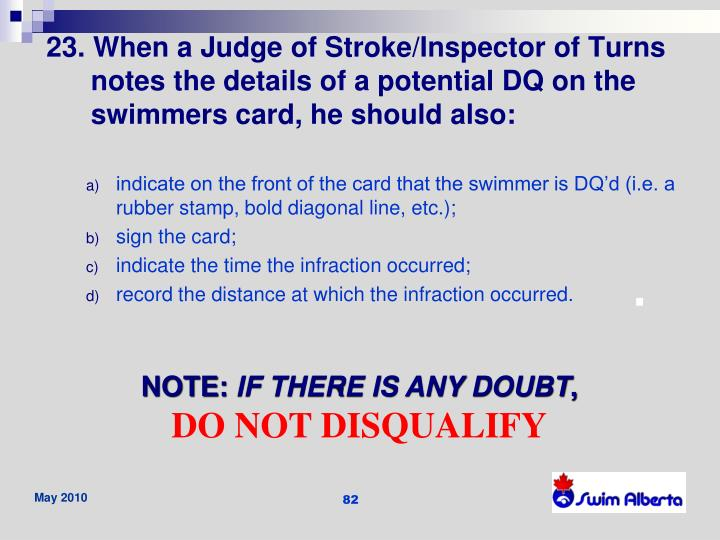 23. When a Judge of Stroke/Inspector of Turns notes the details of a potential DQ on the swimmers card, he should also:
