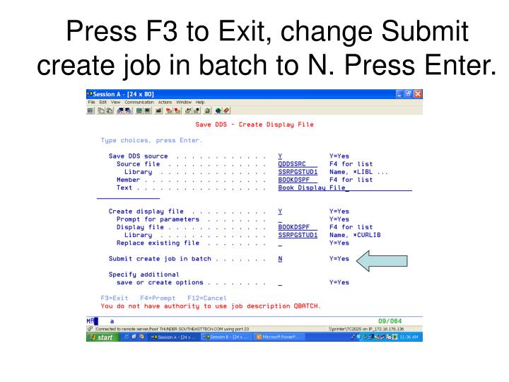 Press F3 to Exit, change Submit create job in batch to N. Press Enter.