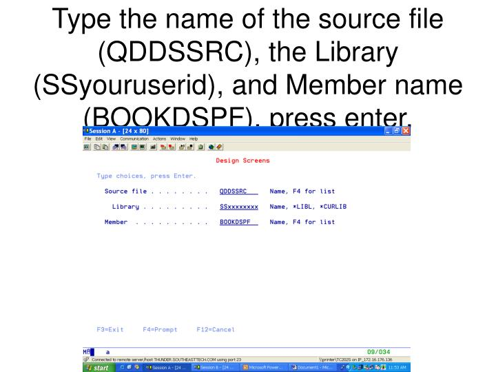 Type the name of the source file (QDDSSRC), the Library (SSyouruserid), and Member name (BOOKDSPF), press enter.