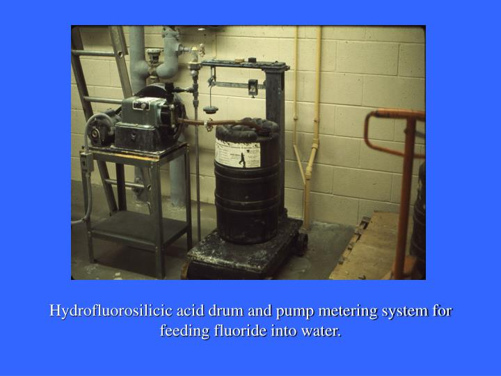 Hydrofluorosilicic acid drum and pump metering system for feeding fluoride into water.