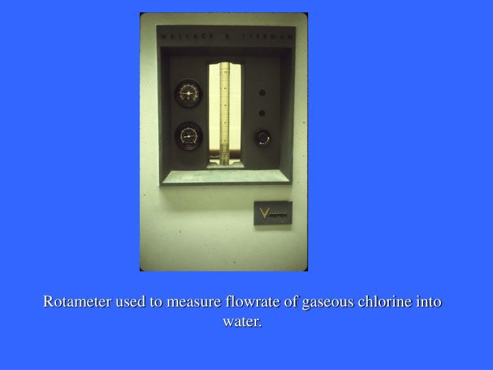 Rotameter used to measure flowrate of gaseous chlorine into water.
