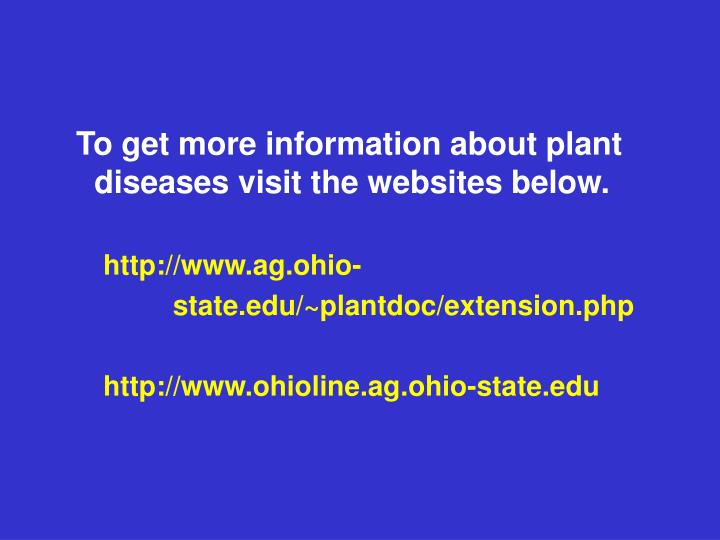 To get more information about plant diseases visit the websites below.