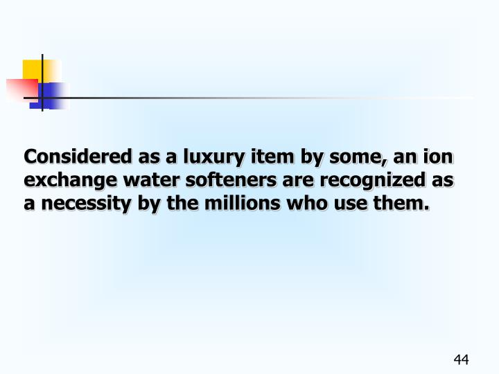 Considered as a luxury item by some, an ion exchange water softeners are recognized as a necessity by the millions who use them.