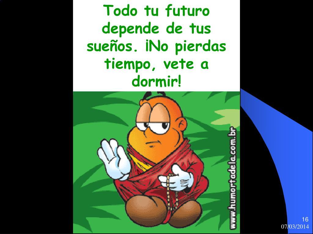 Todo tu futuro depende de tus sueños. ¡No pierdas tiempo, vete a dormir!