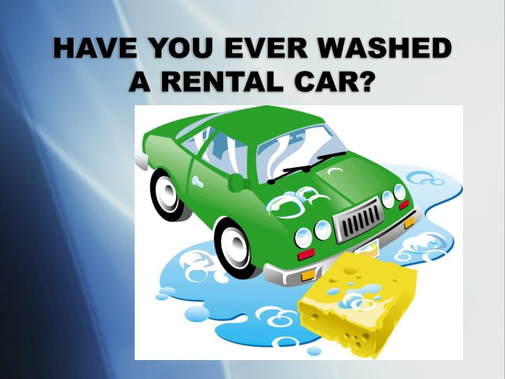 HAVE YOU EVER WASHED A RENTAL CAR?