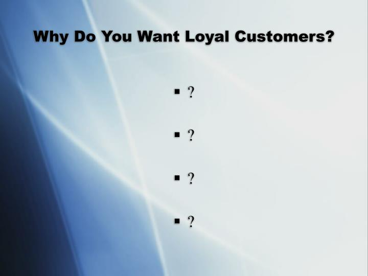 Why Do You Want Loyal Customers?