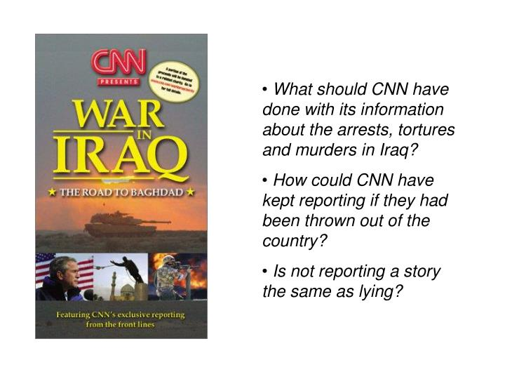 What should CNN have done with its information about the arrests, tortures and murders in Iraq?