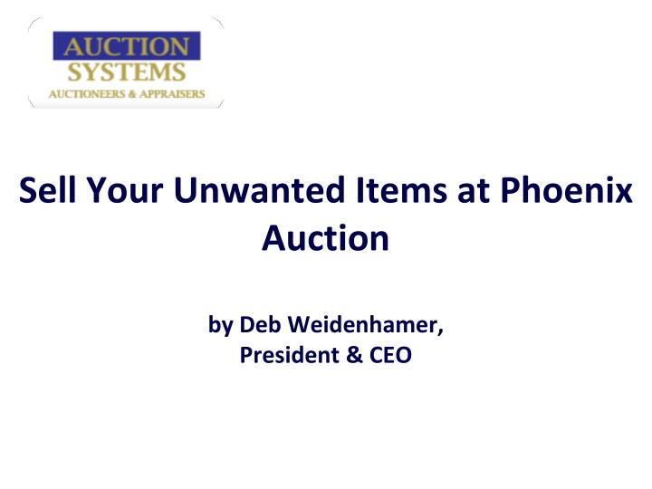 Sell your unwanted items at phoenix auction by deb weidenhamer president ceo