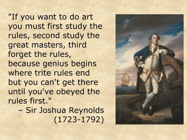 """If you want to do art you must first study the rules, second study the great masters, third forget the rules, because genius begins where trite rules end but you can't get there until you've obeyed the rules first."""