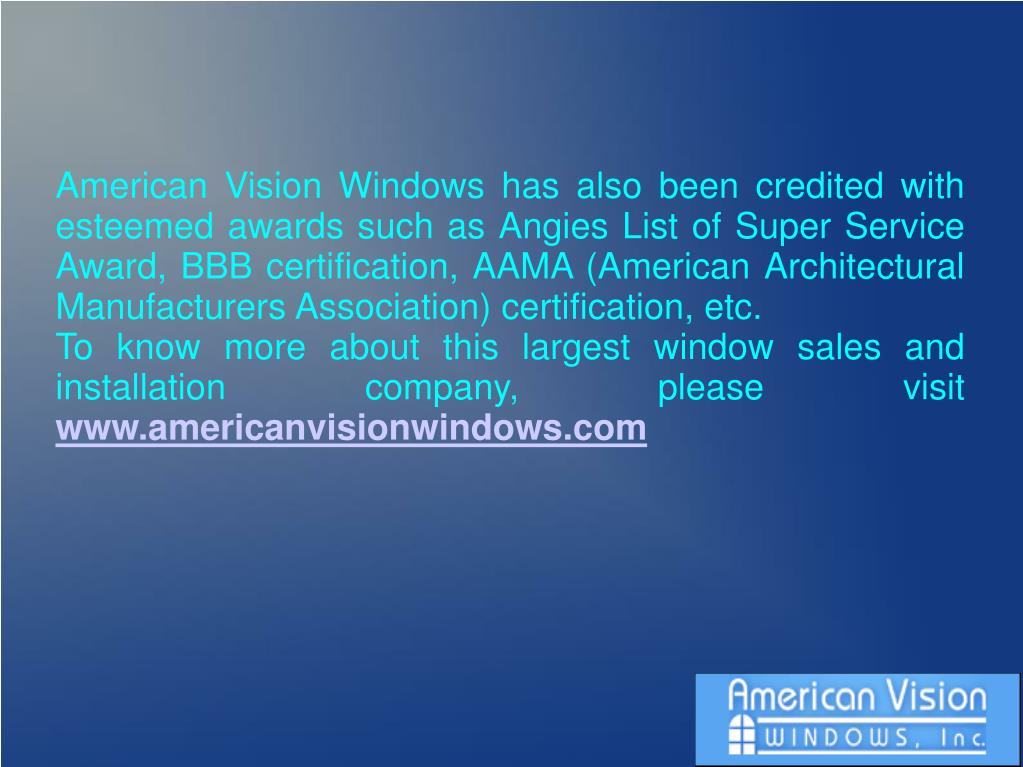 American Vision Windows has also been credited with esteemed awards such as Angies List of Super Service Award, BBB certification, AAMA (American Architectural Manufacturers Association) certification, etc.