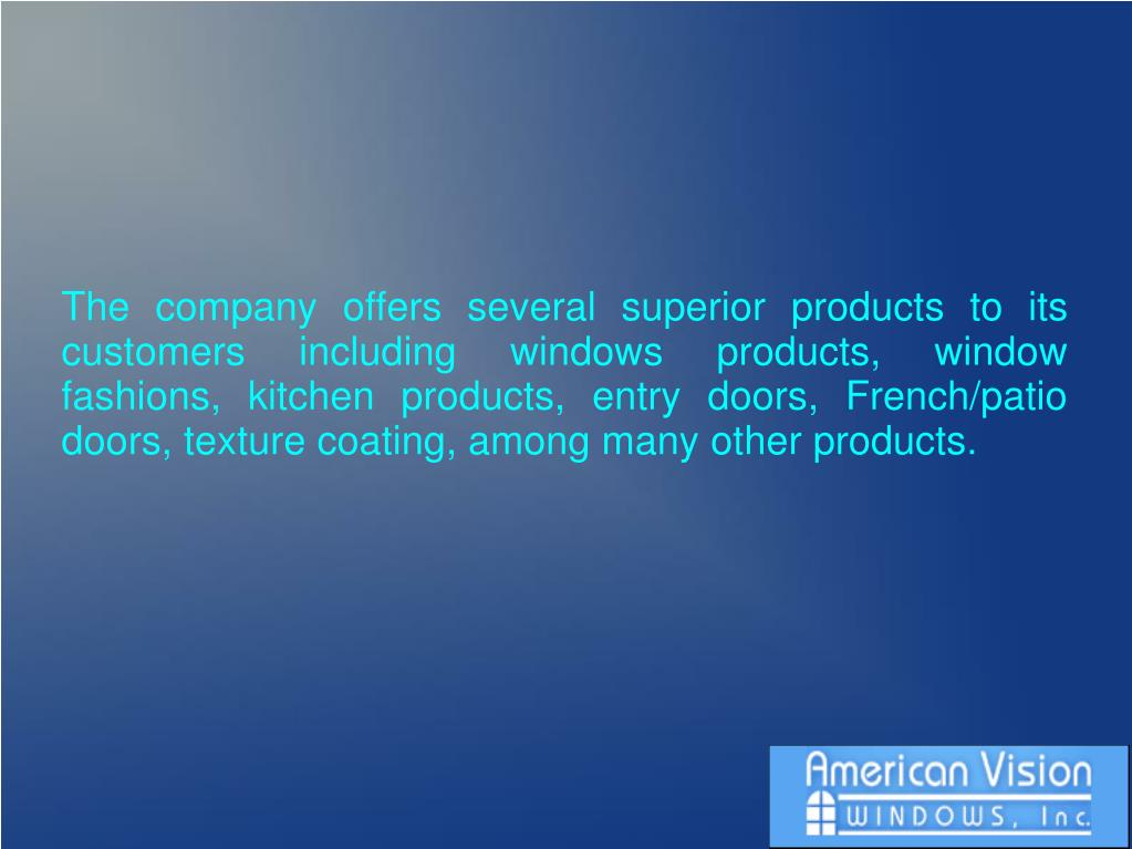The company offers several superior products to its customers including windows products, window fashions, kitchen products, entry doors, French/patio doors, texture coating, among many other products.