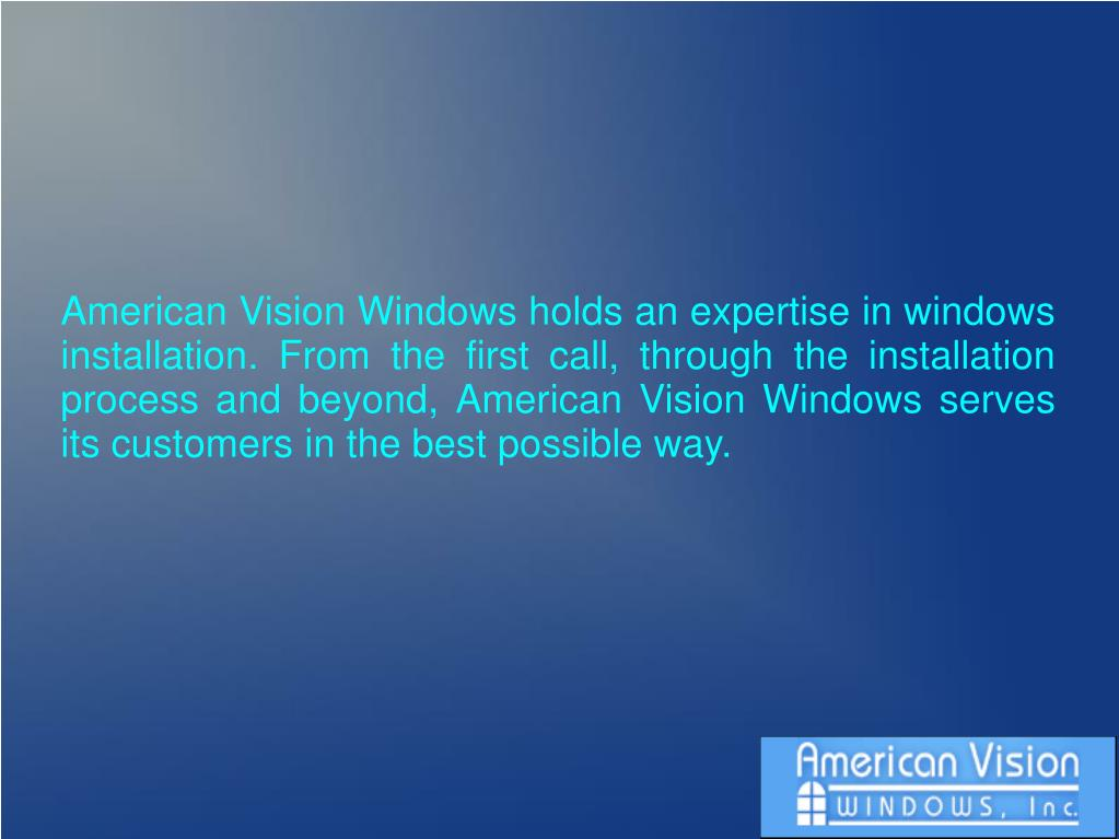 American Vision Windows holds an expertise in windows installation. From the first call, through the installation process and beyond, American Vision Windows serves its customers in the best possible way.
