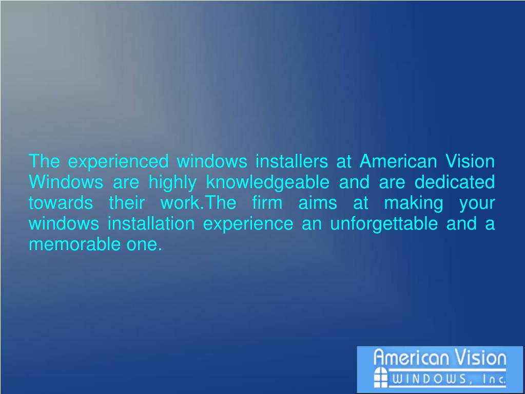 The experienced windows installers at American Vision Windows are highly knowledgeable and are dedicated towards their work.The firm aims at making your windows installation experience an unforgettable and a memorable one.