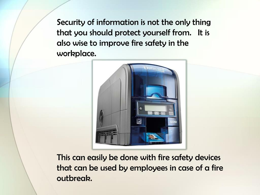 Security of information is not the only thing that you should protect yourself from.   It is also wise to improve fire safety in the workplace.