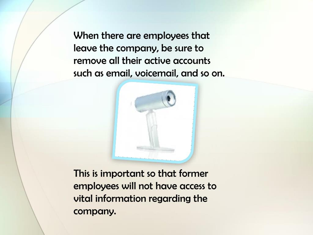 When there are employees that leave the company, be sure to remove all their active accounts such as email, voicemail, and so on.