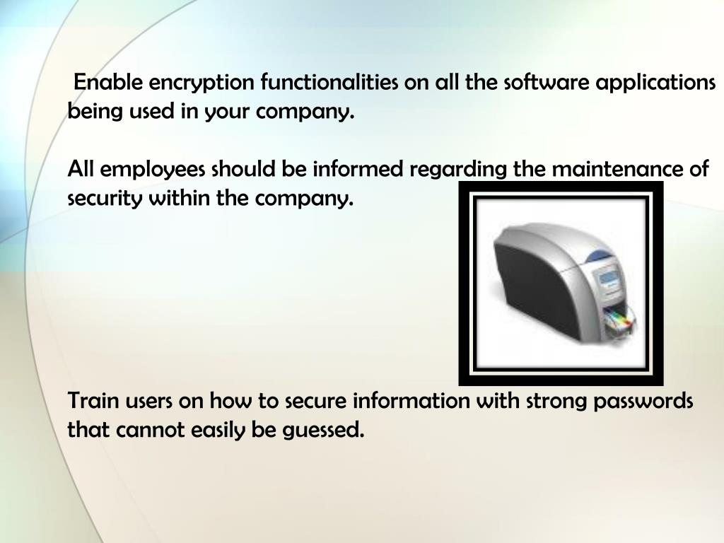 Enable encryption functionalities on all the software applications being used in your company.