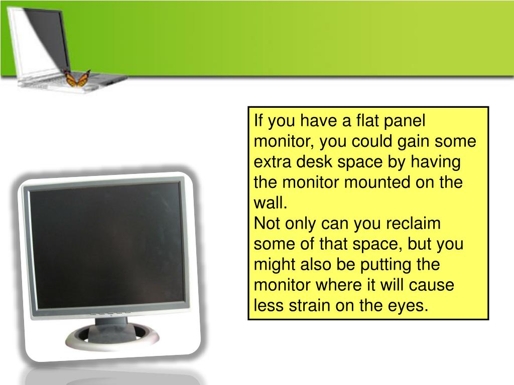 If you have a flat panel monitor, you could gain some extra desk space by having the monitor mounted on the wall.