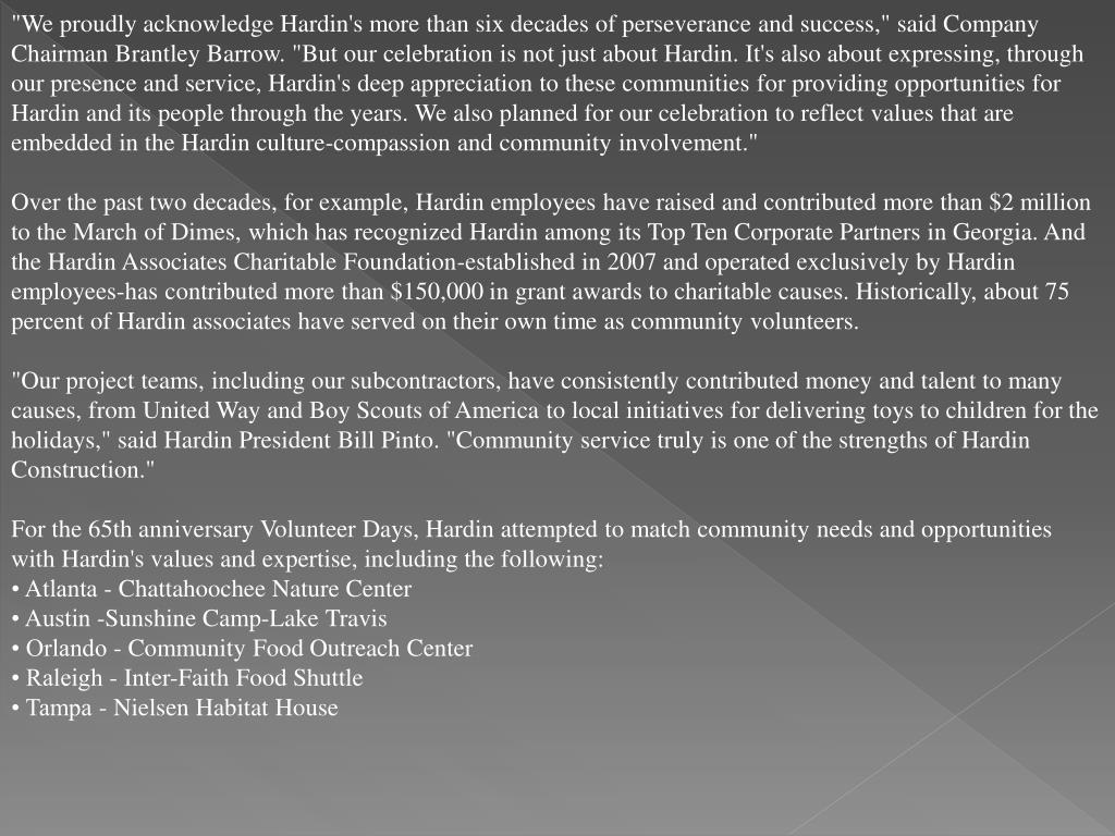 """""""We proudly acknowledge Hardin's more than six decades of perseverance and success,"""" said Company Chairman Brantley Barrow. """"But our celebration is not just about Hardin. It's also about expressing, through our presence and service, Hardin's deep appreciation to these communities for providing opportunities for Hardin and its people through the years. We also planned for our celebration to reflect values that are embedded in the Hardin culture-compassion and community involvement."""""""