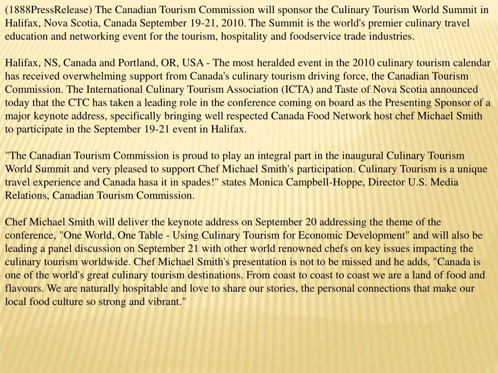 (1888PressRelease) The Canadian Tourism Commission will sponsor the Culinary Tourism World Summit in Halifax, Nova Scotia, Canada September 19-21, 2010. The Summit is the world's premier culinary travel education and networking event for the tourism, hospitality and foodservice trade industries.