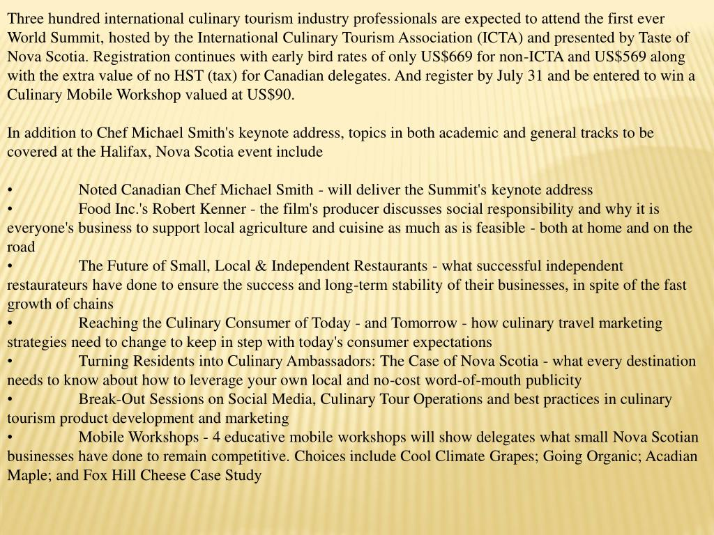 Three hundred international culinary tourism industry professionals are expected to attend the first ever World Summit, hosted by the International Culinary Tourism Association (ICTA) and presented by Taste of Nova Scotia. Registration continues with early bird rates of only US$669 for non-ICTA and US$569 along with the extra value of no HST (tax) for Canadian delegates. And register by July 31 and be entered to win a Culinary Mobile Workshop valued at US$90.