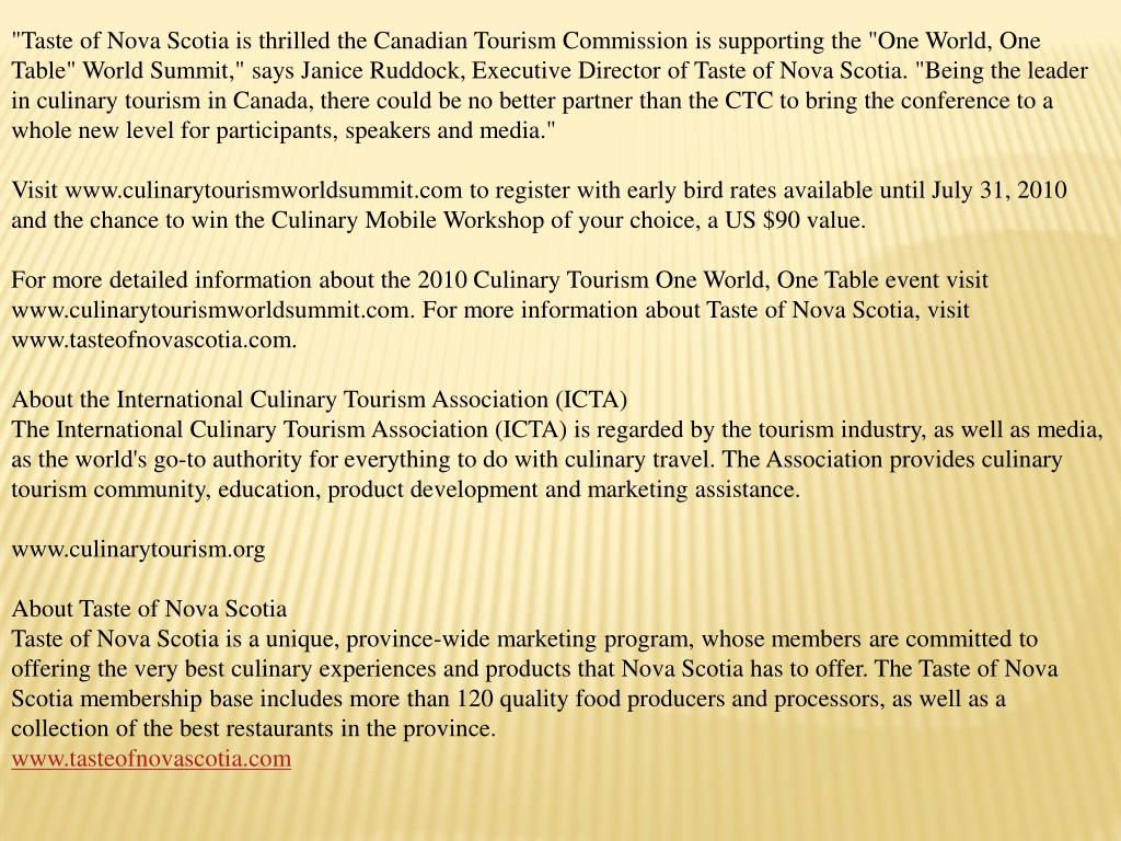 """""""Taste of Nova Scotia is thrilled the Canadian Tourism Commission is supporting the """"One World, One Table"""" World Summit,"""" says Janice Ruddock, Executive Director of Taste of Nova Scotia. """"Being the leader in culinary tourism in Canada, there could be no better partner than the CTC to bring the conference to a whole new level for participants, speakers and media."""""""