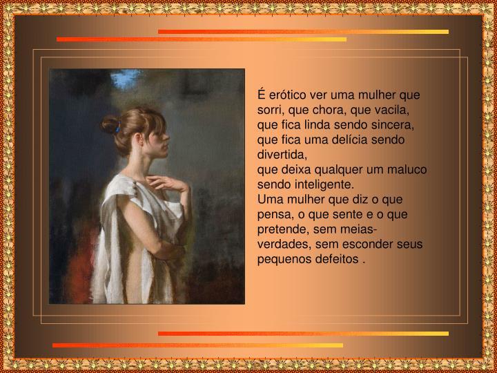 É erótico ver uma mulher que sorri, que chora, que vacila, que fica linda sendo sincera,