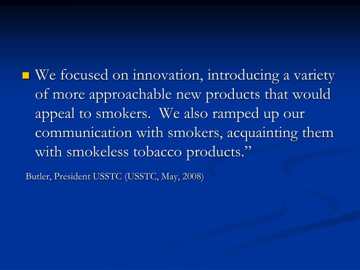 We focused on innovation, introducing a variety of more approachable new products that would appeal to smokers.  We also ramped up our communication with smokers, acquainting them with smokeless tobacco products.""