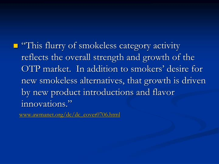 """This flurry of smokeless category activity reflects the overall strength and growth of the OTP market.  In addition to smokers' desire for new smokeless alternatives, that growth is driven by new product introductions and flavor innovations."""