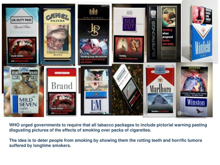 WHO urged governments to require that all tabacco packages to include pictorial warning pasting disgusting pictures of the effects of smoking over packs of cigarettes.