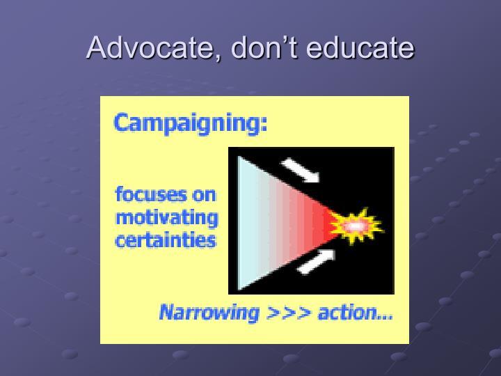Advocate, don't educate