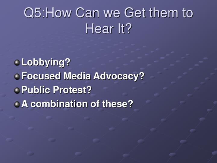 Q5:How Can we Get them to Hear It?