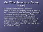 q6 what resources do we have