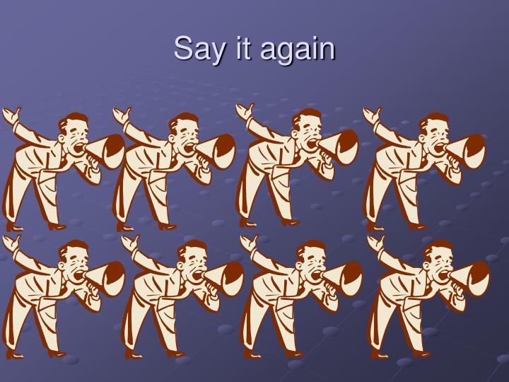 Say it again
