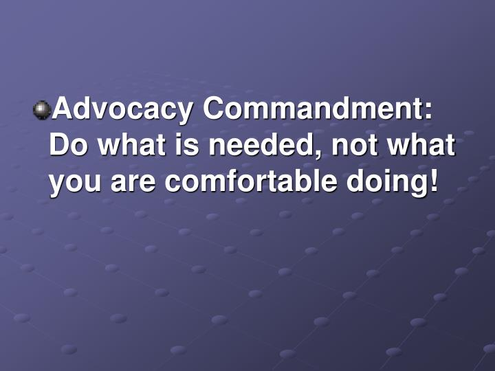 Advocacy Commandment: Do what is needed, not what you are comfortable doing!