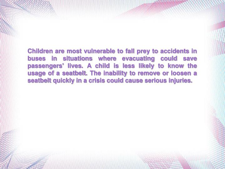 Children are most vulnerable to fall prey to accidents in buses in situations where evacuating could...