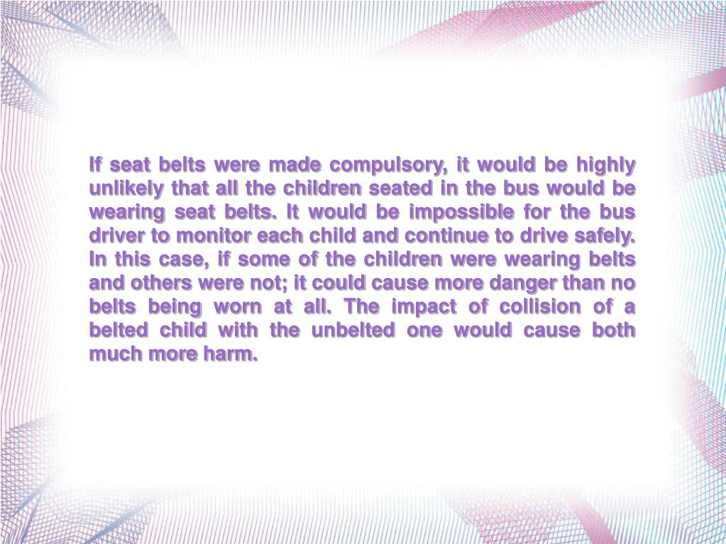 If seat belts were made compulsory, it would be highly unlikely that all the children seated in the bus would be wearing seat belts. It would be impossible for the bus driver to monitor each child and continue to drive safely. In this case, if some of the children were wearing belts and others were not; it could cause more danger than no belts being worn at all. The impact of collision of a belted child with the unbelted one would cause both much more harm.