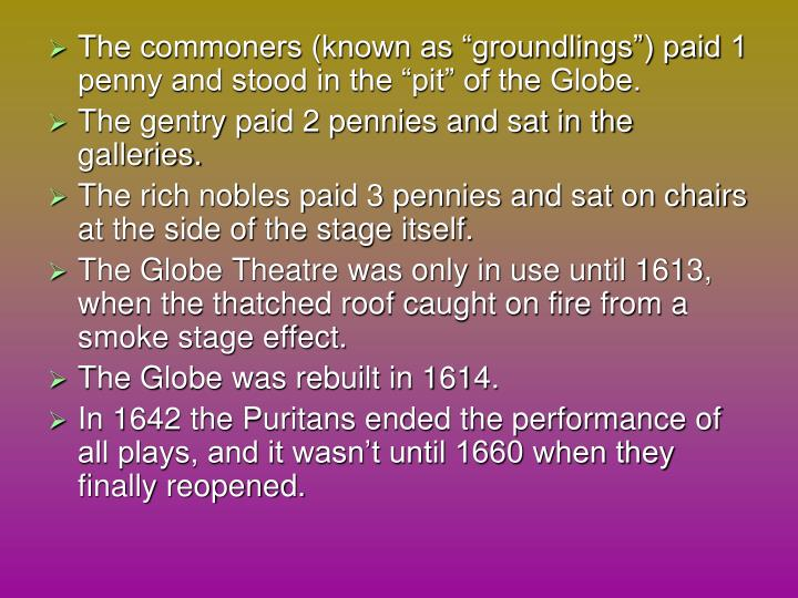"The commoners (known as ""groundlings"") paid 1 penny and stood in the ""pit"" of the Globe."