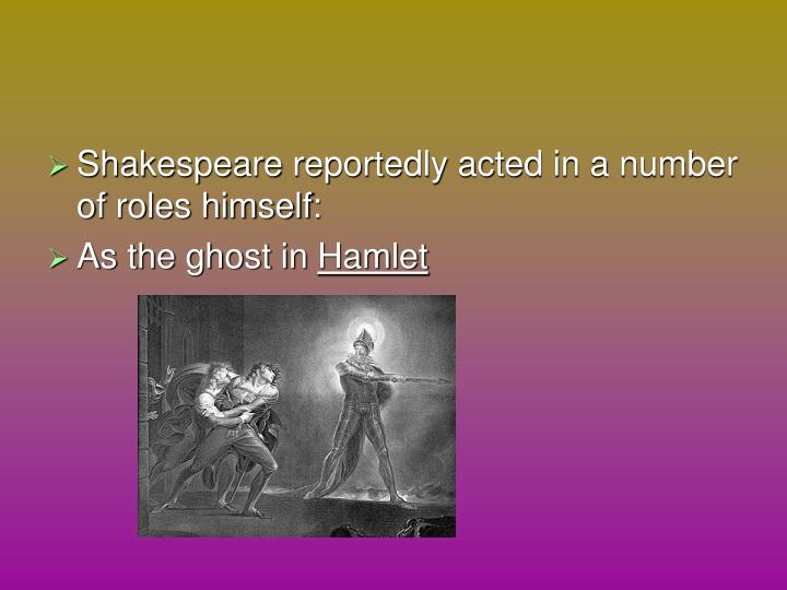 Shakespeare reportedly acted in a number of roles himself: