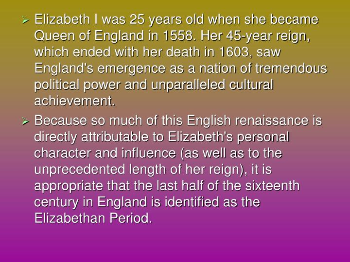 Elizabeth I was 25 years old when she became Queen of England in 1558. Her 45-year reign, which ended with her death in 1603, saw England's emergence as a nation of tremendous political power and unparalleled cultural achievement.