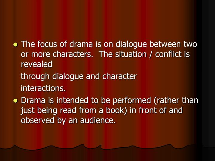 The focus of drama is on dialogue between two or more characters.  The situation / conflict is revealed