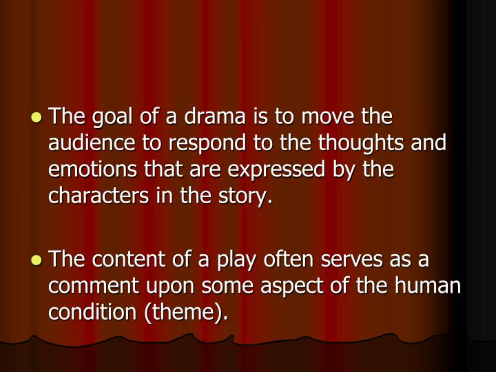 The goal of a drama is to move the audience to respond to the thoughts and emotions that are expressed by the characters in the story.