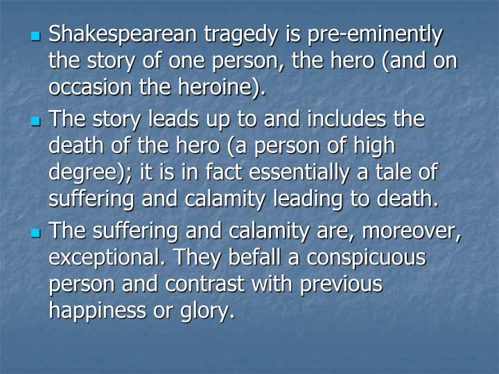 Shakespearean tragedy is pre-eminently the story of one person, the hero (and on occasion the heroine).