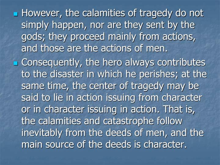 However, the calamities of tragedy do not simply happen, nor are they sent by the gods; they proceed mainly from actions, and those are the actions of men.